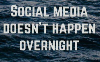 Social Media Doesn't Happen Overnight
